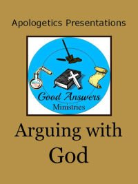 Arguing with God Presentation Good Answers Ministries