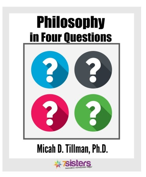 Philosophy in 4 Questions by Dr. Micah Tillman. 7SistersHomeschool.com