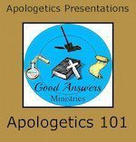 Apologetics 101 – A Good Answers Apologetics Presentation