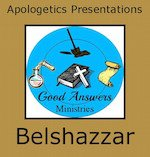 Belshazzar – A Good Answers Apologetics Presentation
