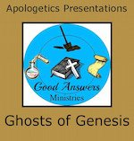 Ghosts of Genesis – A Good Answers Apologetics Presentation