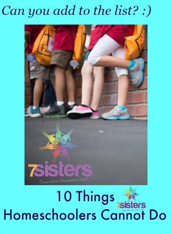 10 Things Homeschoolers Cannot Do 7SistersHomeschool.com