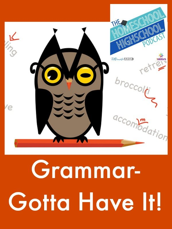 Homeschool Highschool Podcast Episode 64: Grammar- Gotta Have It! Teens never outgrow keeping sharp on their grammar skills. Why? How? Join us for tips!