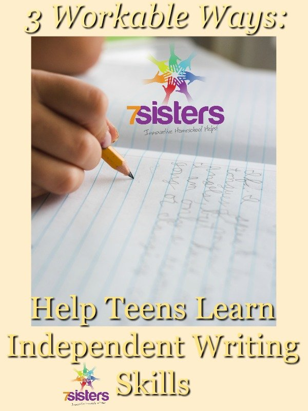 3 Workable Ways to Help Teens Learn Independent Writing Skills 7SistersHomeschool.com