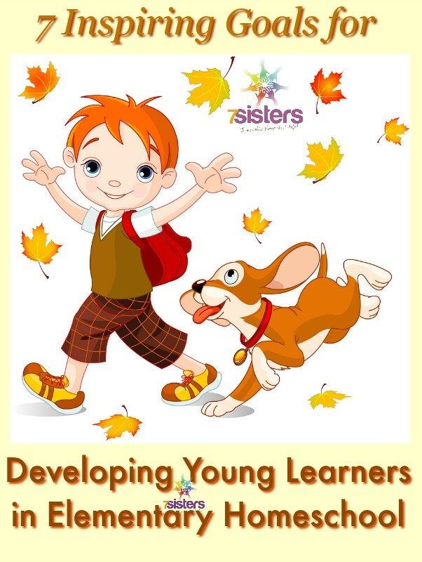 7 Inspiring Goals for Developing Young Learners in Elementary Homeschool 7SistersHomeschool.com