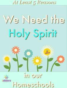 At least 5 reasons we need the Holy Spirit in our homeschools 7SistersHomeschool.com