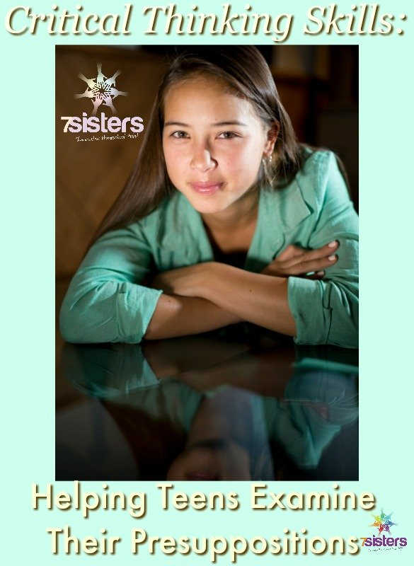 Critical Thinking: Helping Teens Examine Their Presuppositions 7SistersHomeschool.com