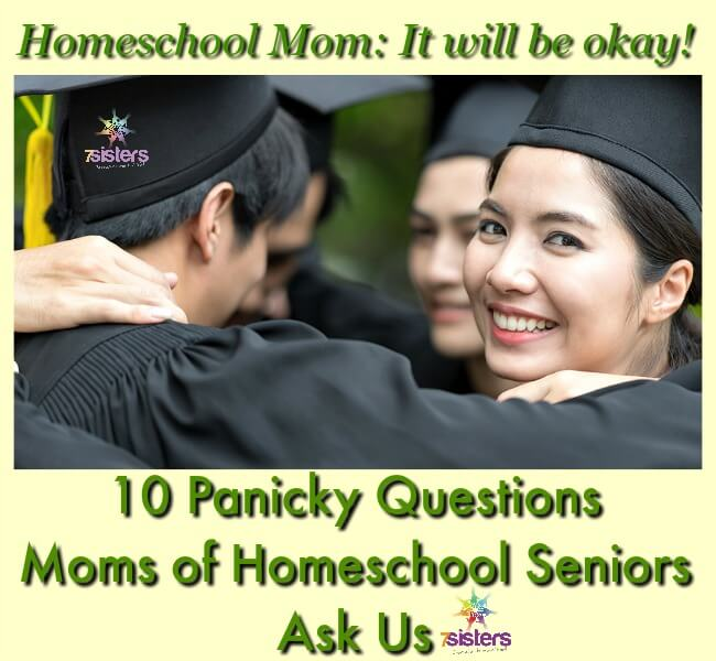 10 Panicky Questions Moms of Homeschool Seniors Ask Us 7SistersHomeschool.com